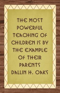 The most powerful teaching of children is by the example of their parents