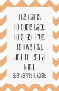 The call is to come back, to stay true, to love God, and to lend a hand. -Elder Jeffrey R. Holland