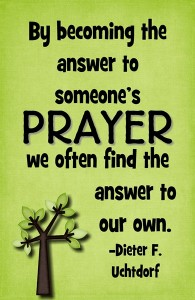 By becoming the answer to someone's prayer…quote Dieter F. Uchtdorf