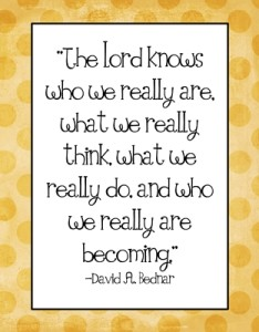 The Lord knows who we really are…quote David A. Bednar