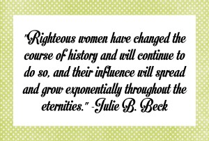 Righteous women have changed the course of history…quote by Julie B. Beck
