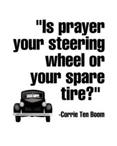 """Is prayer your steering wheel or your spare tire?"" -Corrie Ten Boom"