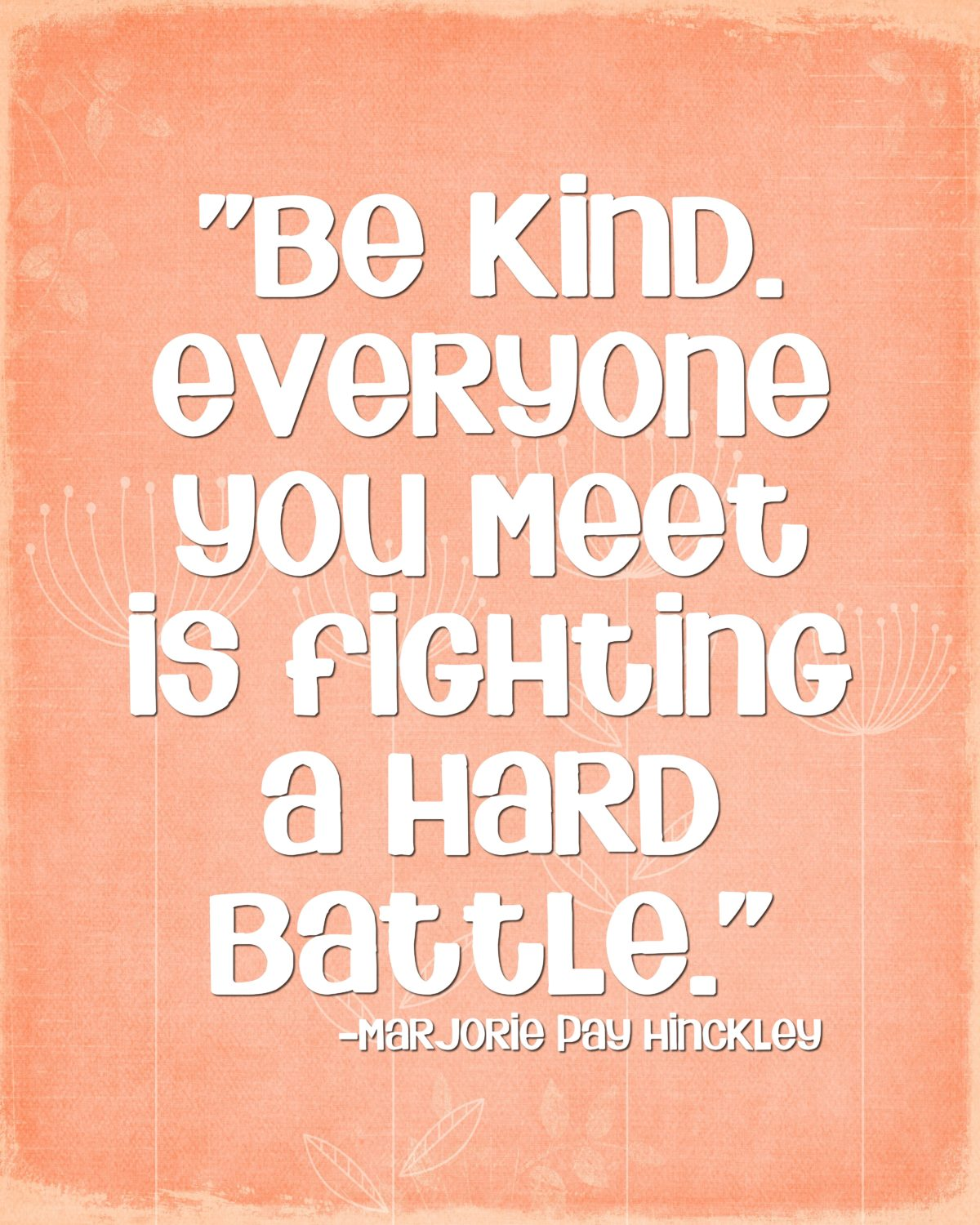 Be kind. Everyone you meet is fighting a hard battle …Marjorie Pay Hinckley Quote