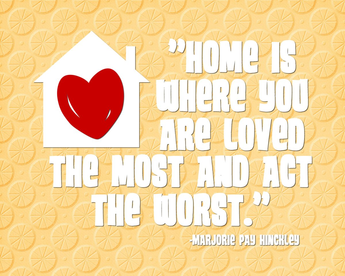 Home is where you are loved  the most and act the worst. …Marjorie Pay Hinckley Quote